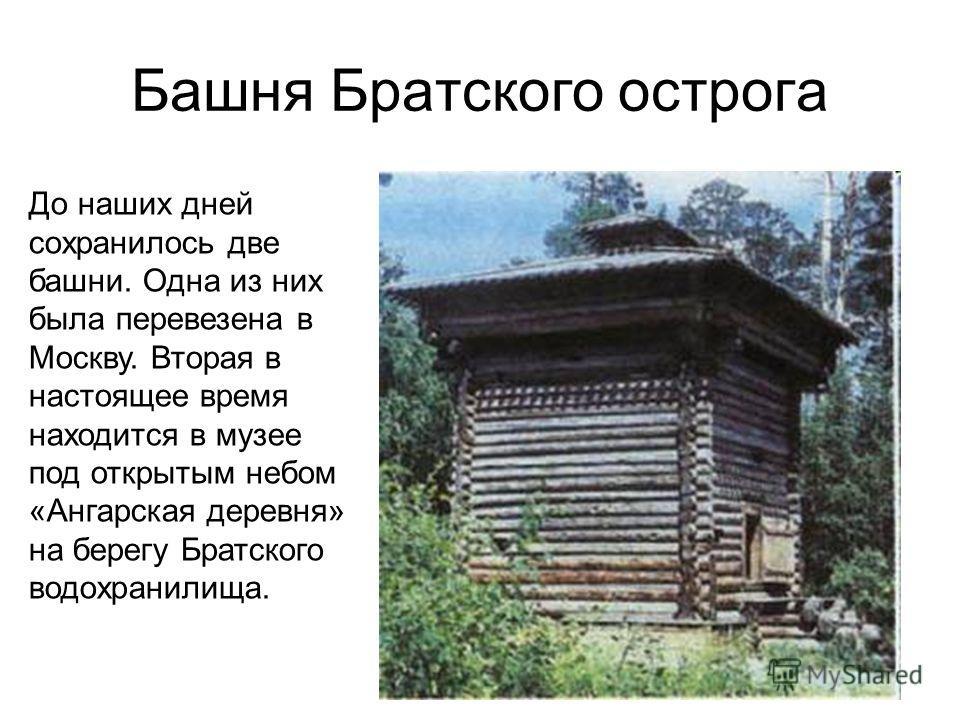 Башня Братского острога До наших дней сохранилось две башни. Одна из них была перевезена в Москву. Вторая в настоящее время находится в музее под открытым небом «Ангарская деревня» на берегу Братского водохранилища.
