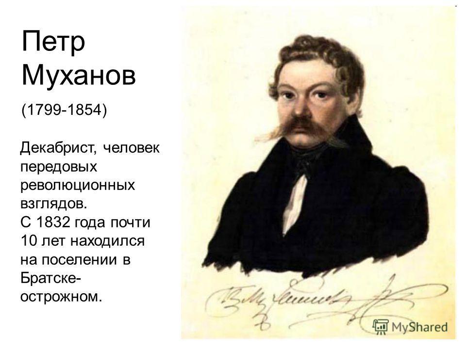 Петр Муханов (1799-1854) Декабрист, человек передовых революционных взглядов. С 1832 года почти 10 лет находился на поселении в Братске- острожном.