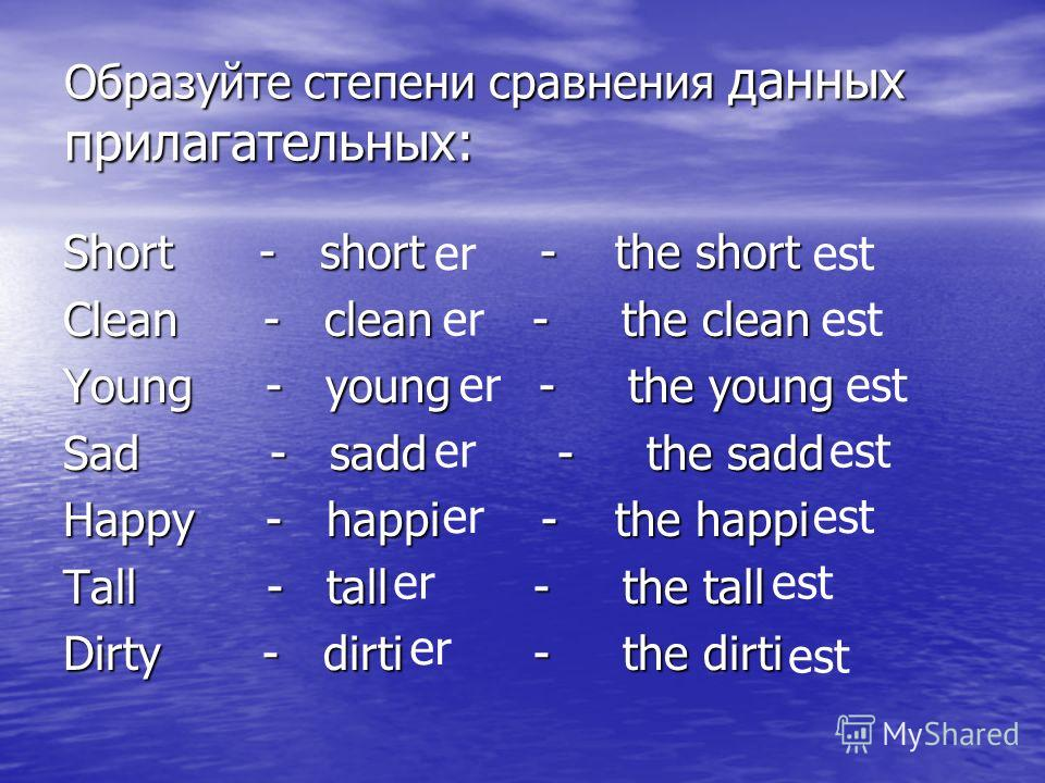Образуйте степени сравнения данных прилагательных: Short - short - the short Clean - clean - the clean Young - young - the young Sad - sadd - the sadd Happy - happi - the happi Tall - tall - the tall Dirty - dirti - the dirti erest erest erest erest