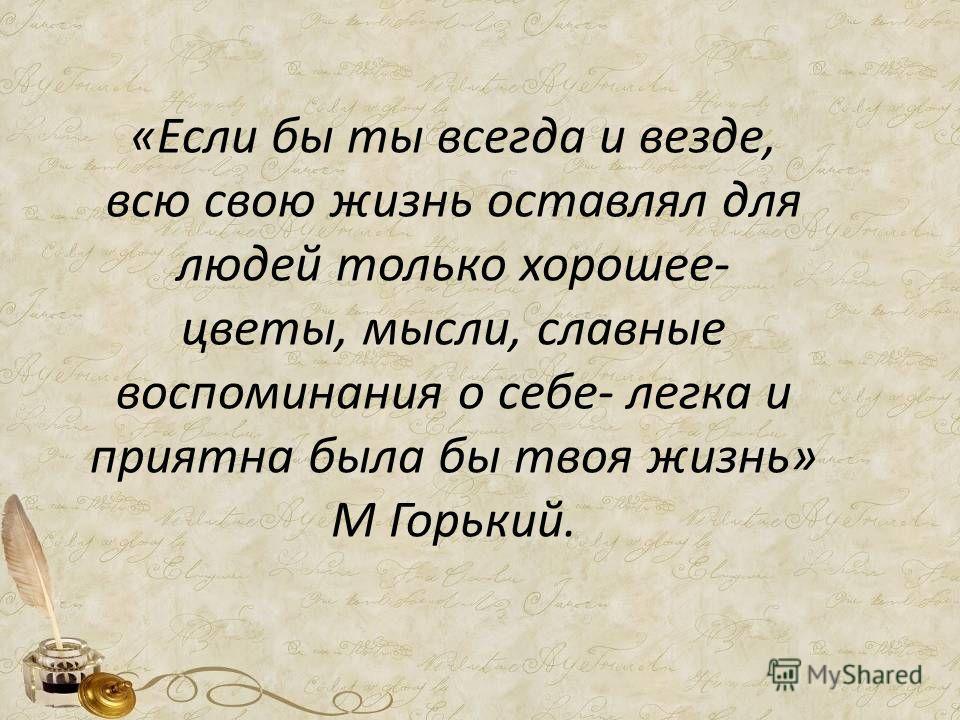 «Если бы ты всегда и везде, всю свою жизнь оставлял для людей только хорошее- цветы, мысли, славные воспоминания о себе- легка и приятна была бы твоя жизнь» М Горький.