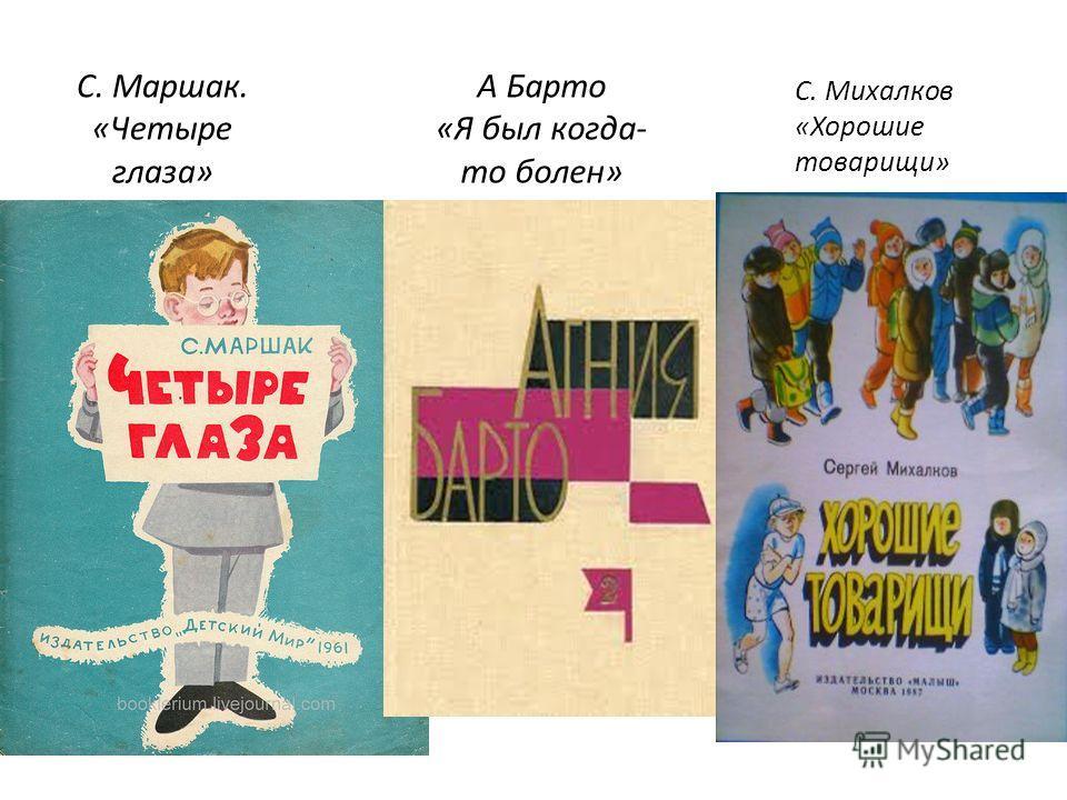 С. Маршак. «Четыре глаза» А Барто «Я был когда- то болен» С. Михалков «Хорошие товарищи»