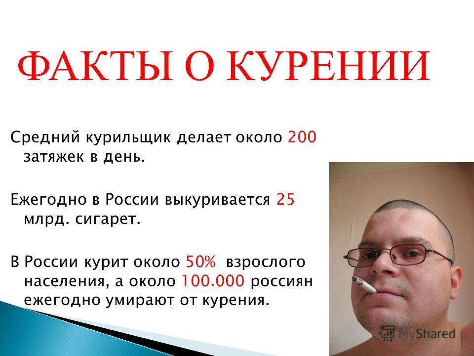 Средний курильщик делает около 200 затяжек в день. Ежегодно в России выкуривается 25 млрд. сигарет. В России курит около 50% взрослого населения, а около 100.000 россиян ежегодно умирают от курения. 03.12.2013 3 ФАКТЫ О КУРЕНИИ