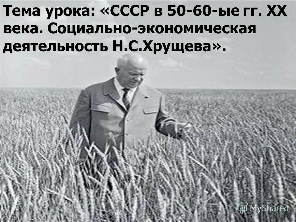 Тема урока: «СССР в 50-60-ые гг. ХХ века. Социально-экономическая деятельность Н.С.Хрущева».