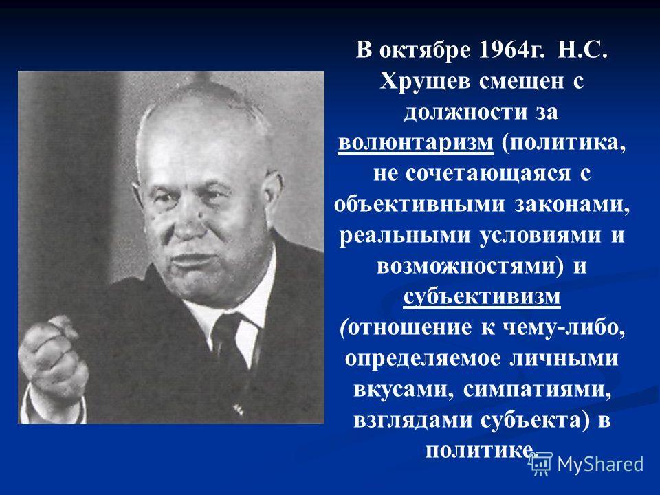 В октябре 1964г. Н.С. Хрущев смещен с должности за волюнтаризм (политика, не сочетающаяся с объективными законами, реальными условиями и возможностями) и субъективизм (отношение к чему-либо, определяемое личными вкусами, симпатиями, взглядами субъект