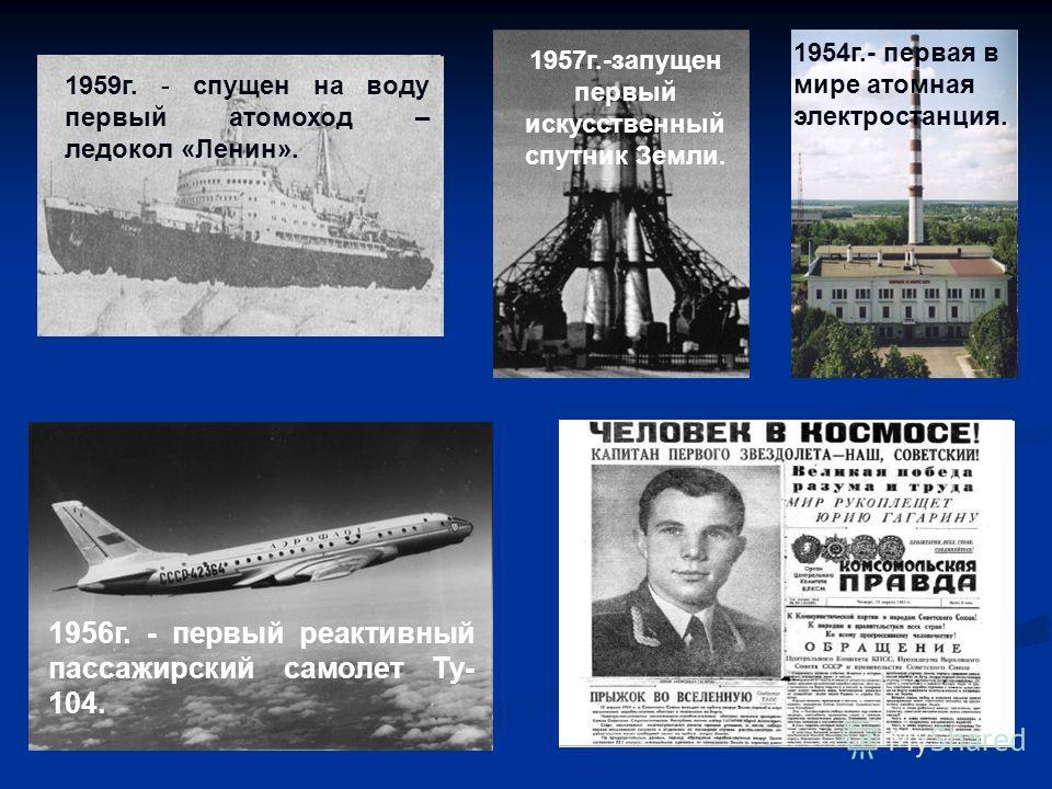 1954г.- первая в мире атомная электростанция. 1957г.-запущен первый искусственный спутник Земли. 1959г. - спущен на воду первый атомоход – ледокол «Ленин». 1956г. - первый реактивный пассажирский самолет Ту- 104.