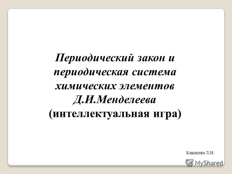 Периодический закон и периодическая система химических элементов Д.И.Менделеева (интеллектуальная игра) Кнышева Л.Н.