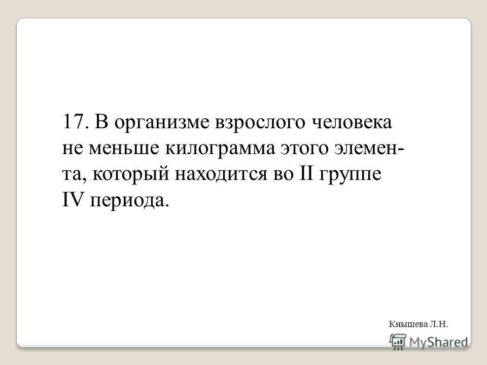 17. В организме взрослого человека не меньше килограмма этого элемен- та, который находится во II группе IV периода. Кнышева Л.Н.