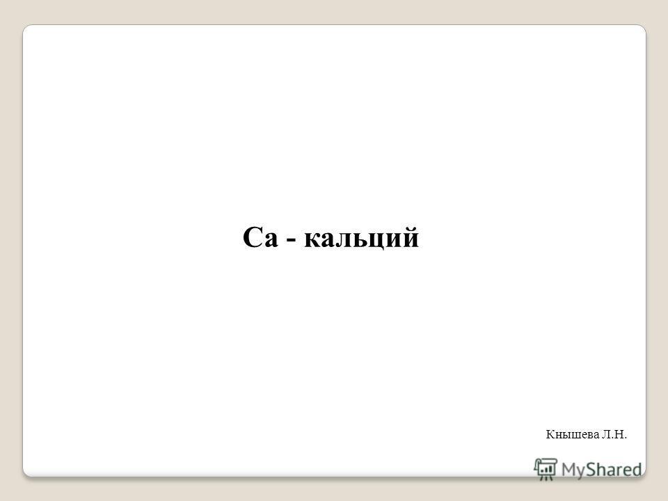 Ca - кальций Кнышева Л.Н.