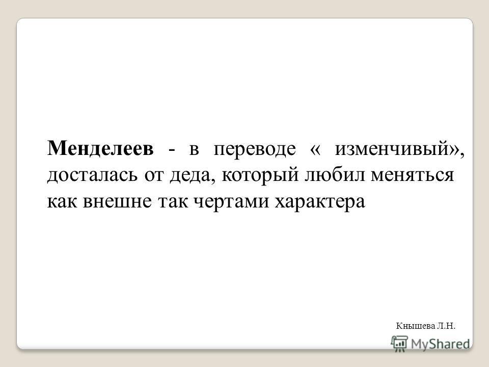 Менделеев - в переводе « изменчивый», досталась от деда, который любил меняться как внешне так чертами характера Кнышева Л.Н.