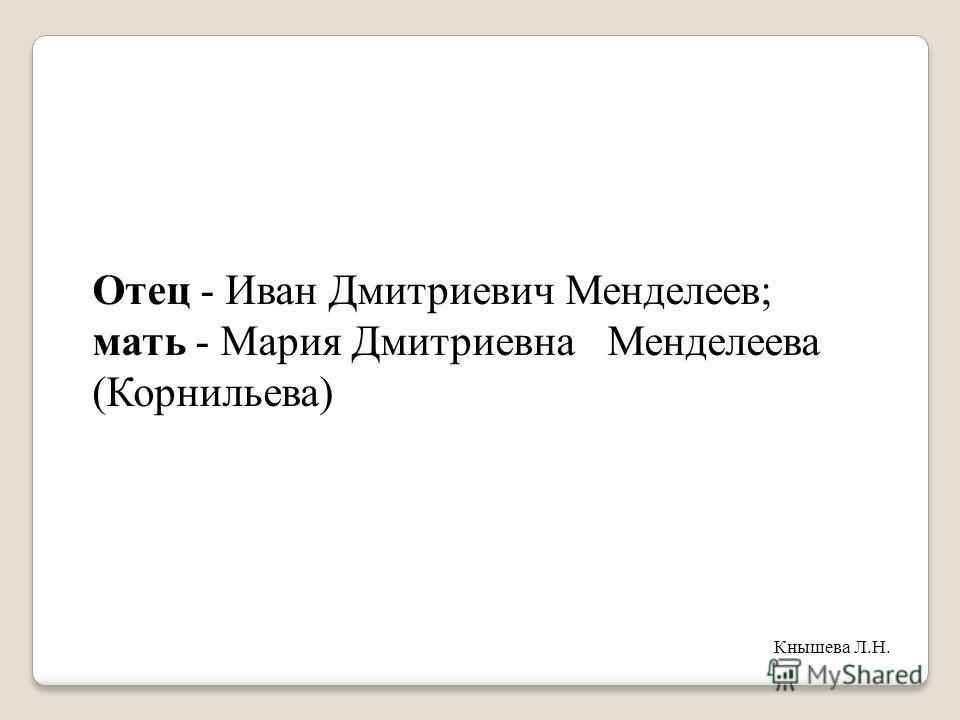 Отец - Иван Дмитриевич Менделеев; мать - Мария Дмитриевна Менделеева (Корнильева) Кнышева Л.Н.