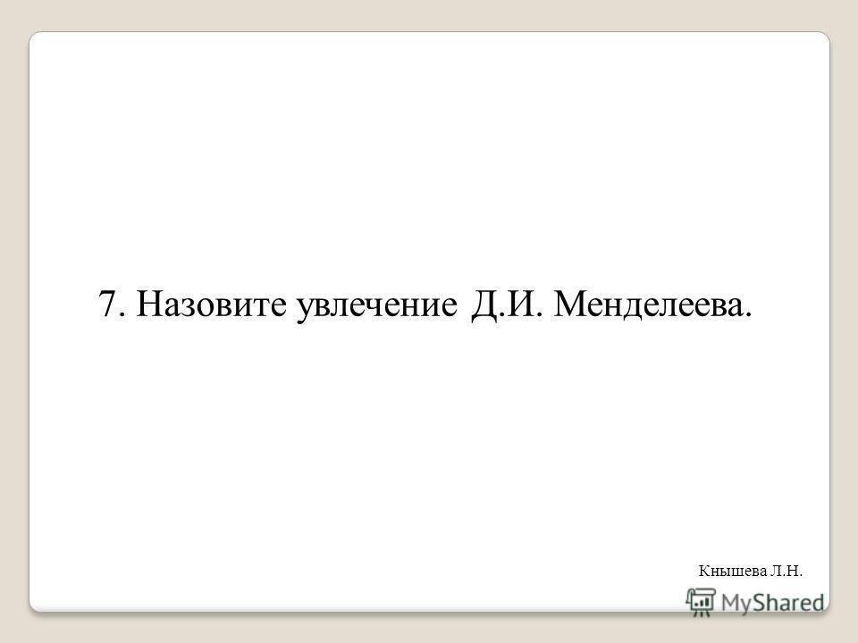 7. Назовите увлечение Д.И. Менделеева. Кнышева Л.Н.
