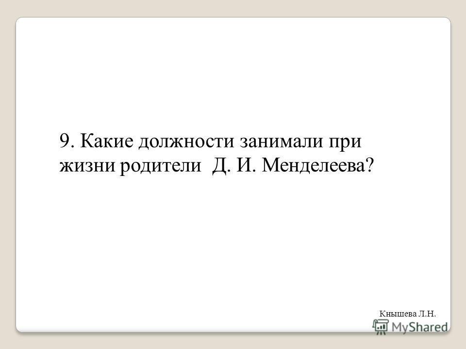 9. Какие должности занимали при жизни родители Д. И. Менделеева? Кнышева Л.Н.