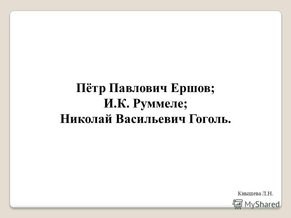 Пётр Павлович Ершов; И.К. Руммеле; Николай Васильевич Гоголь. Кнышева Л.Н.