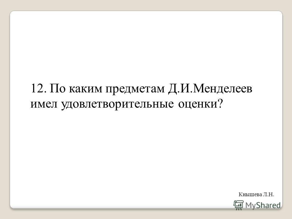 12. По каким предметам Д.И.Менделеев имел удовлетворительные оценки? Кнышева Л.Н.