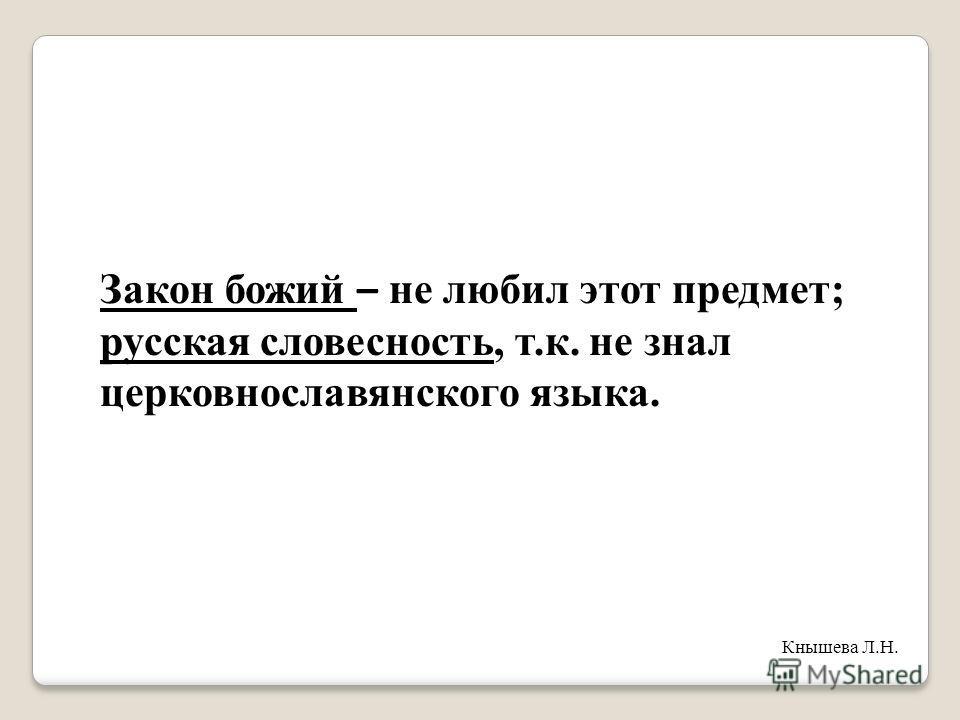 Закон божий – не любил этот предмет; русская словесность, т.к. не знал церковнославянского языка. Кнышева Л.Н.