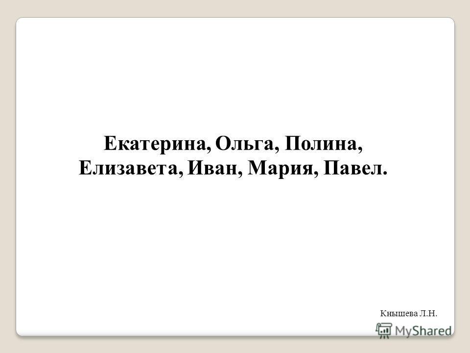 Екатерина, Ольга, Полина, Елизавета, Иван, Мария, Павел. Кнышева Л.Н.