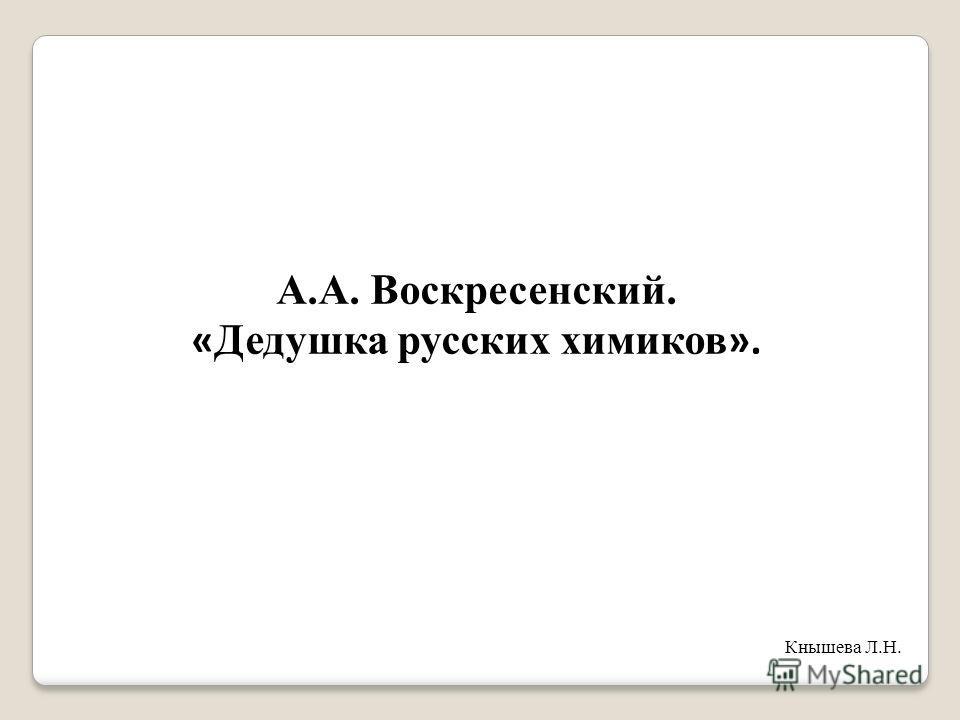 А.А. Воскресенский. « Дедушка русских химиков ». Кнышева Л.Н.