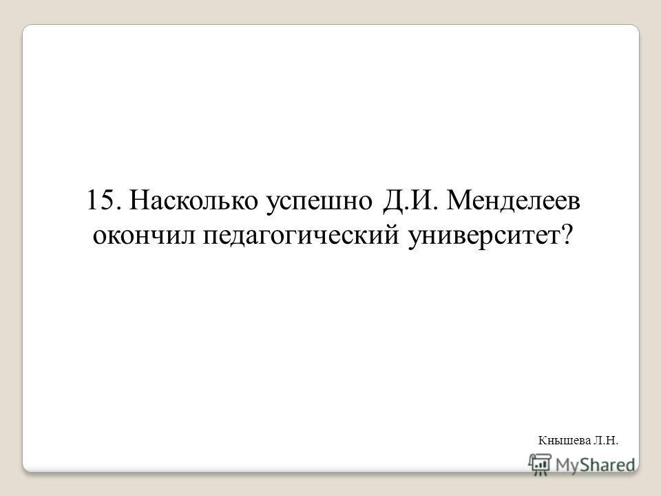 15. Насколько успешно Д.И. Менделеев окончил педагогический университет? Кнышева Л.Н.