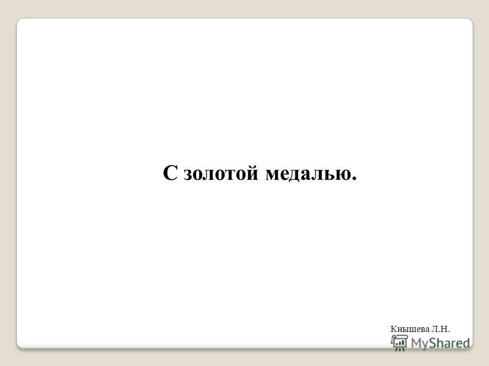 С золотой медалью. Кнышева Л.Н.