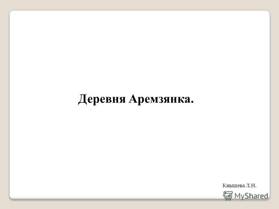 Деревня Аремзянка. Кнышева Л.Н.