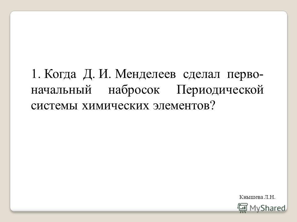 1. Когда Д. И. Менделеев сделал перво- начальный набросок Периодической системы химических элементов? Кнышева Л.Н.