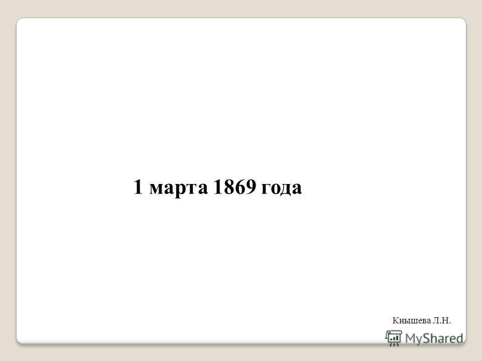 1 марта 1869 года Кнышева Л.Н.