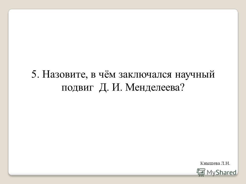 5. Назовите, в чём заключался научный подвиг Д. И. Менделеева? Кнышева Л.Н.