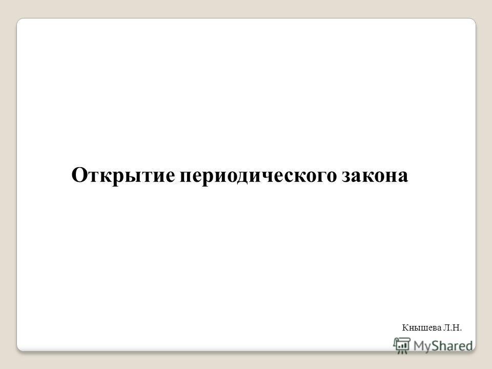 Открытие периодического закона Кнышева Л.Н.