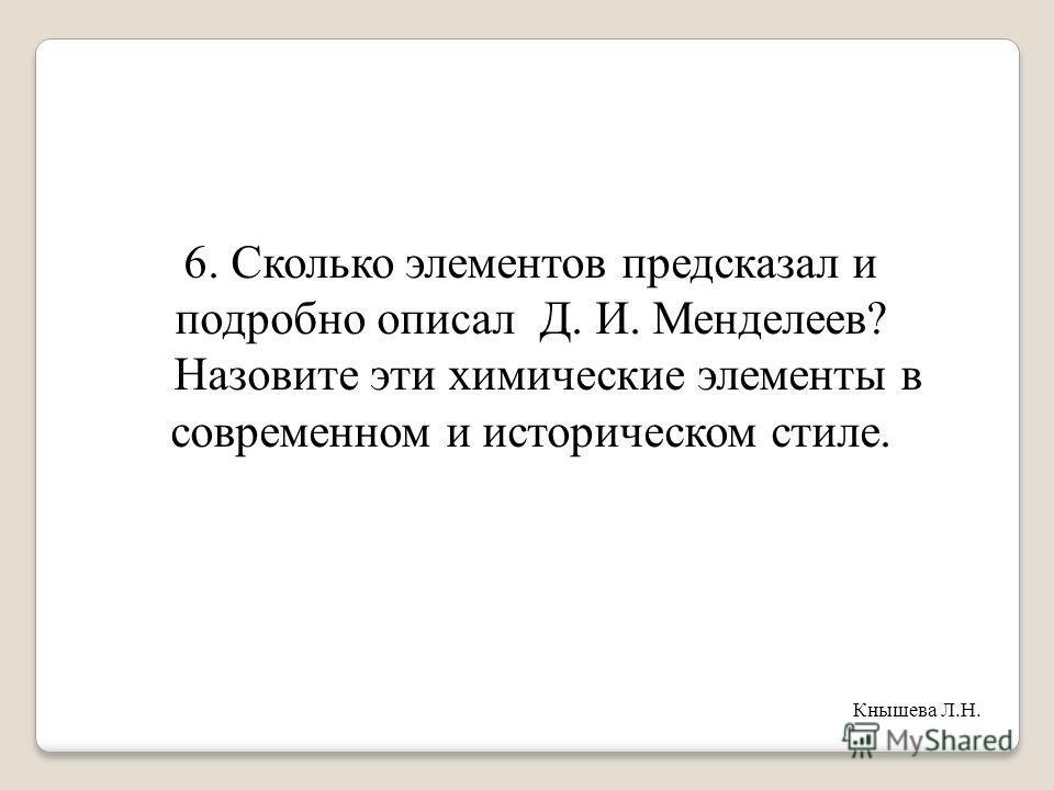 6. Сколько элементов предсказал и подробно описал Д. И. Менделеев? Назовите эти химические элементы в современном и историческом стиле. Кнышева Л.Н.