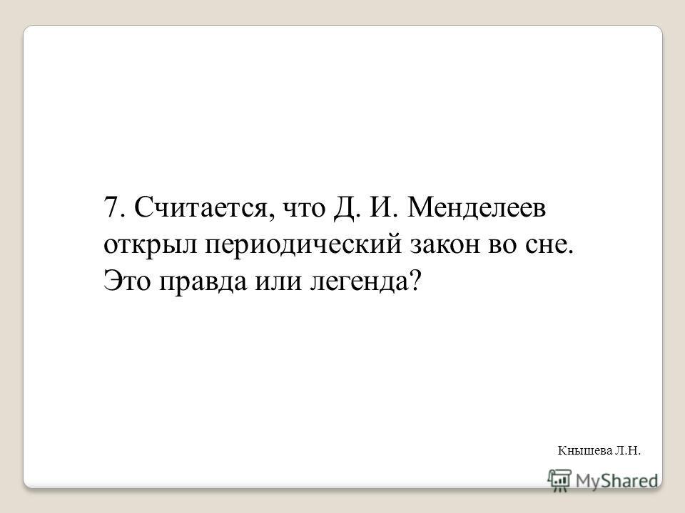 7. Считается, что Д. И. Менделеев открыл периодический закон во сне. Это правда или легенда? Кнышева Л.Н.
