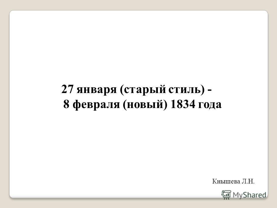 27 января (старый стиль) - 8 февраля (новый) 1834 года Кнышева Л.Н.