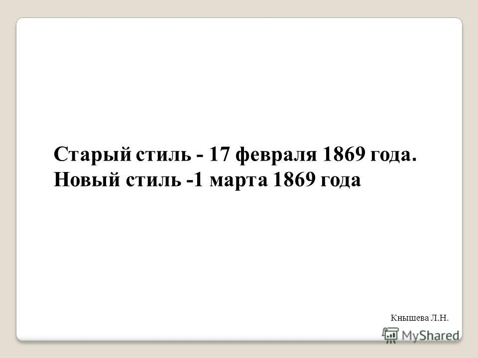 Старый стиль - 17 февраля 1869 года. Новый стиль -1 марта 1869 года Кнышева Л.Н.
