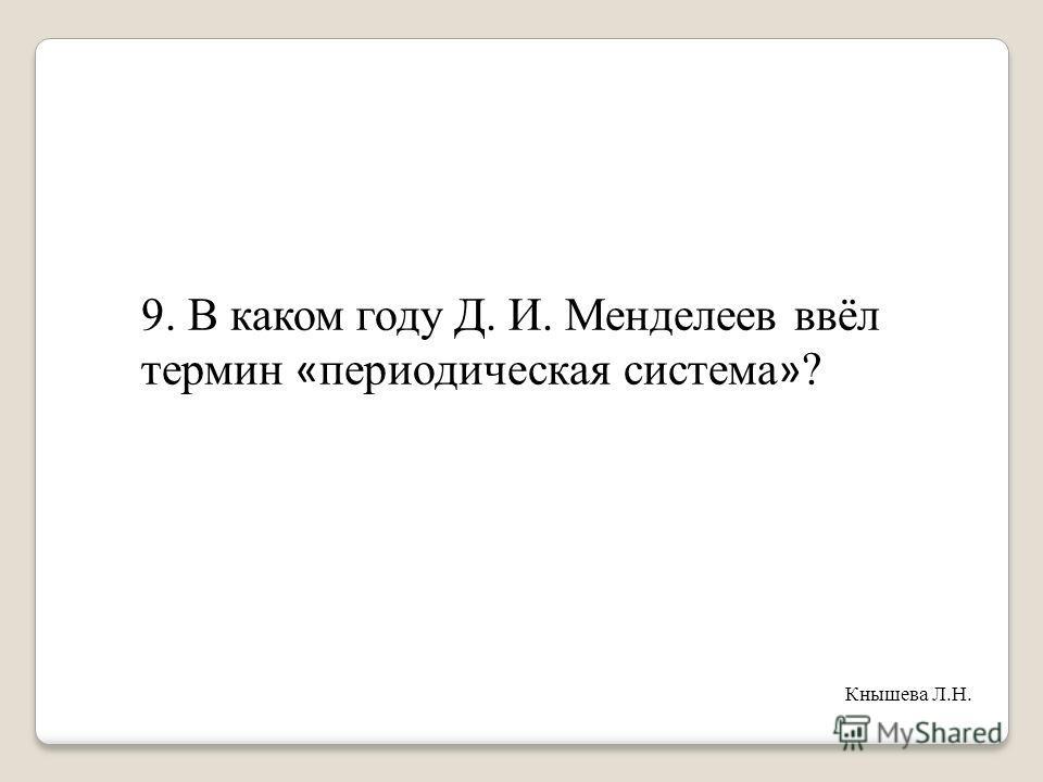 9. В каком году Д. И. Менделеев ввёл термин « периодическая система » ? Кнышева Л.Н.
