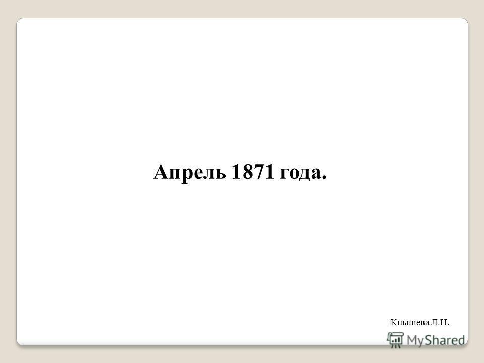 Апрель 1871 года. Кнышева Л.Н.
