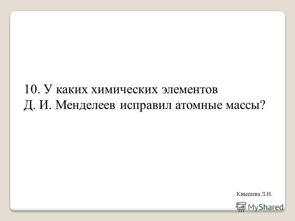 10. У каких химических элементов Д. И. Менделеев исправил атомные массы? Кнышева Л.Н.