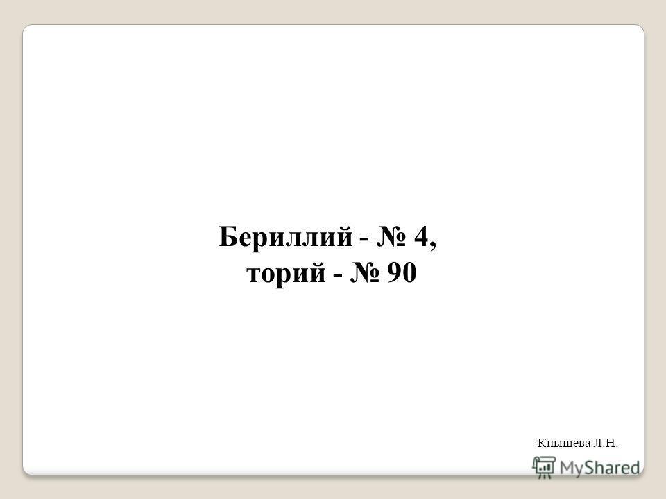 Бериллий - 4, торий - 90 Кнышева Л.Н.