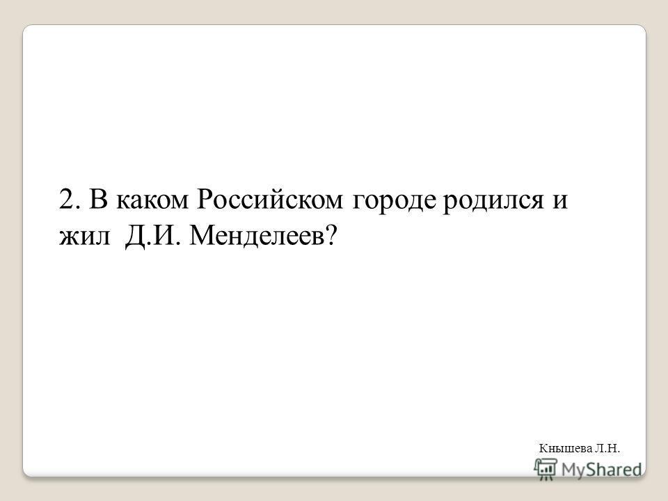 2. В каком Российском городе родился и жил Д.И. Менделеев? Кнышева Л.Н.