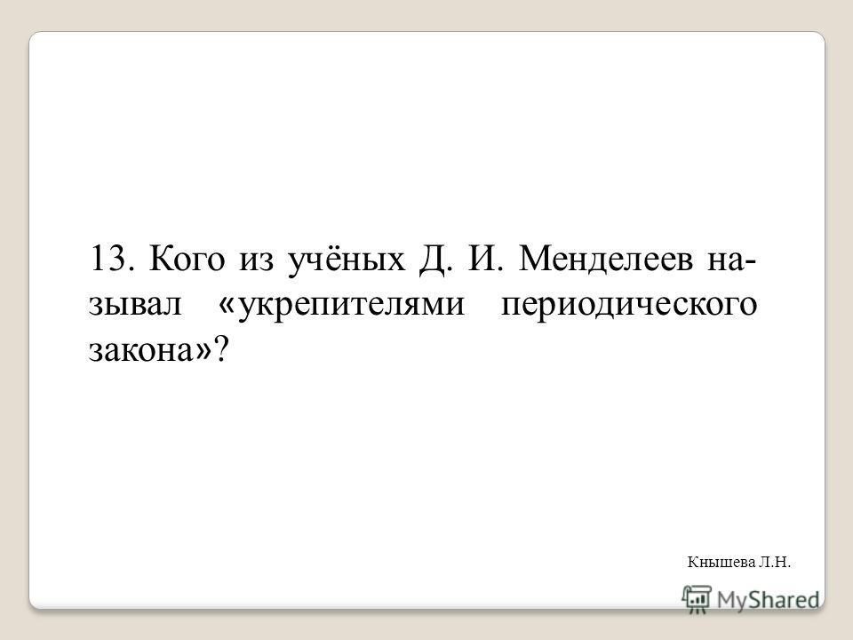 13. Кого из учёных Д. И. Менделеев на- зывал « укрепителями периодического закона » ? Кнышева Л.Н.