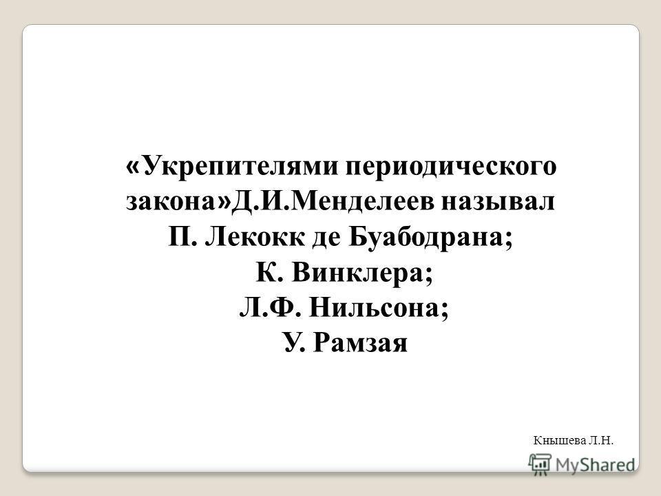 « Укрепителями периодического закона » Д.И.Менделеев называл П. Лекокк де Буабодрана; К. Винклера; Л.Ф. Нильсона; У. Рамзая Кнышева Л.Н.
