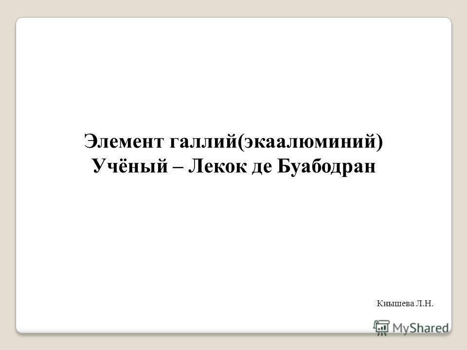 Элемент галлий(экаалюминий) Учёный – Лекок де Буабодран Кнышева Л.Н.