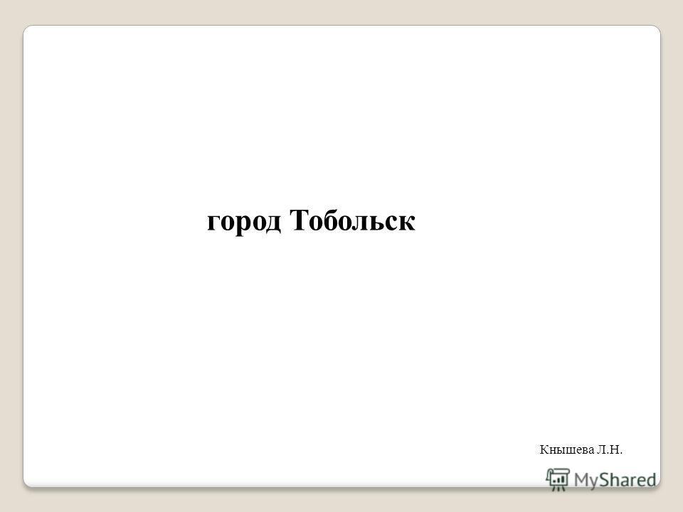 город Тобольск Кнышева Л.Н.