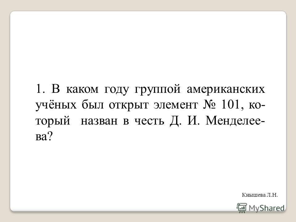 1. В каком году группой американских учёных был открыт элемент 101, ко- торый назван в честь Д. И. Менделее- ва? Кнышева Л.Н.