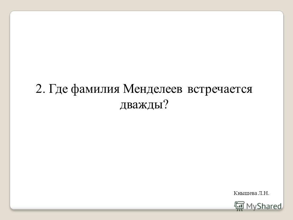 2. Где фамилия Менделеев встречается дважды? Кнышева Л.Н.