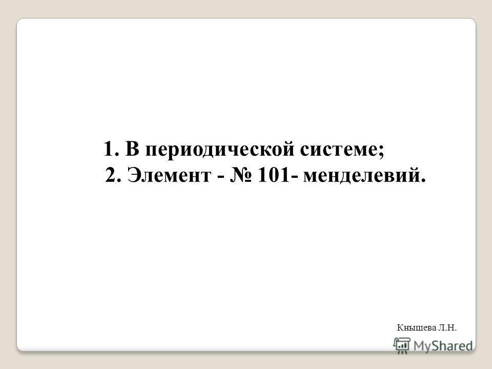 1. В периодической системе; 2. Элемент - 101- менделевий. Кнышева Л.Н.