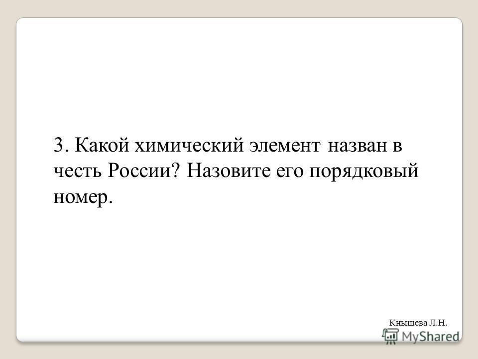 3. Какой химический элемент назван в честь России? Назовите его порядковый номер. Кнышева Л.Н.