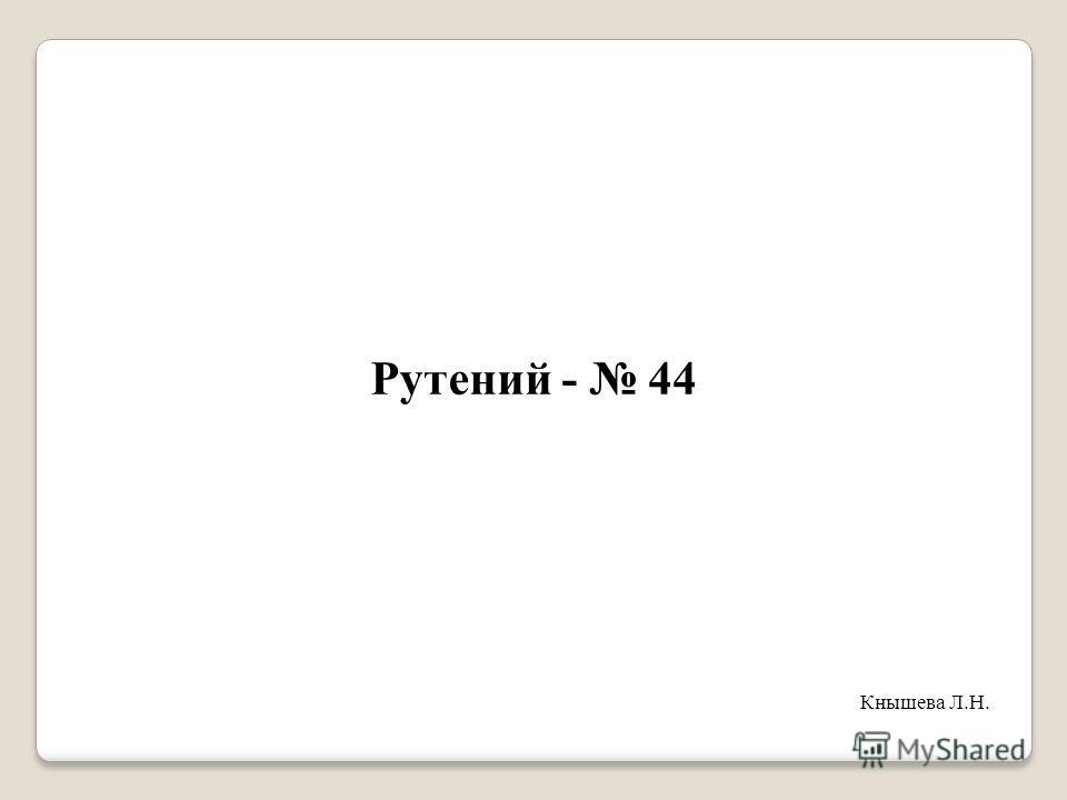 Рутений - 44 Кнышева Л.Н.