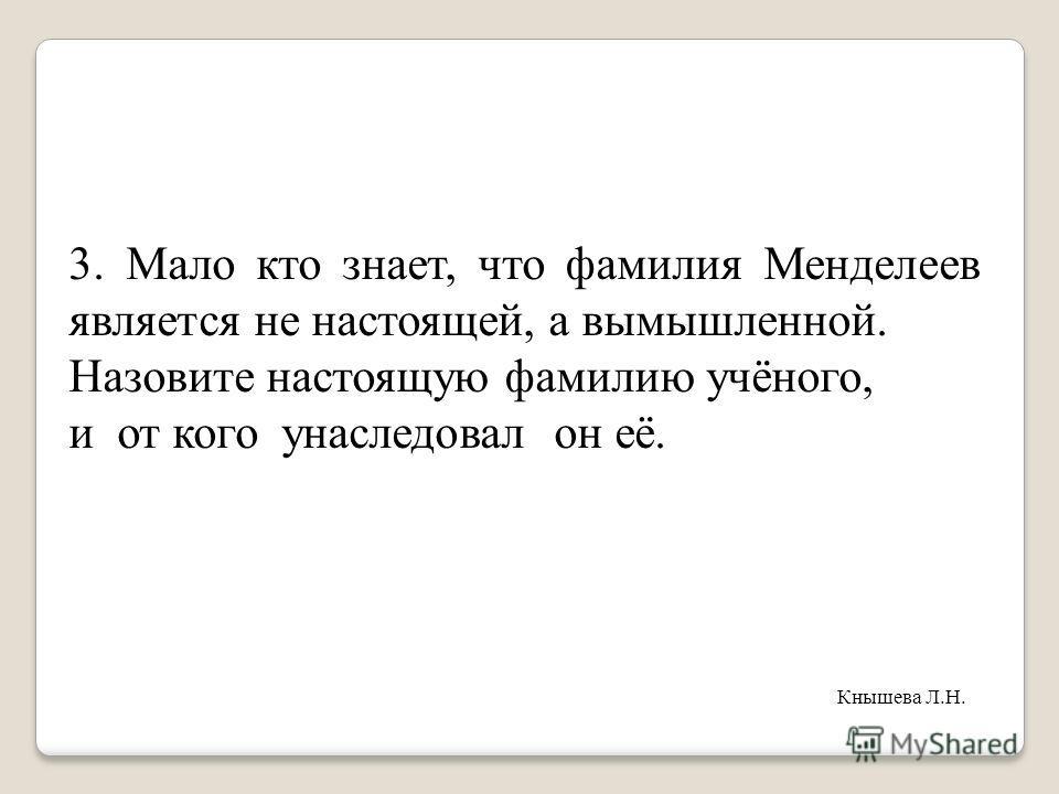 3. Мало кто знает, что фамилия Менделеев является не настоящей, а вымышленной. Назовите настоящую фамилию учёного, и от кого унаследовал он её. Кнышева Л.Н.