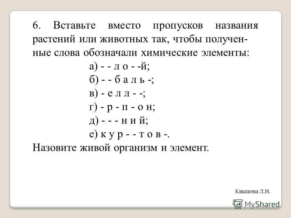 6. Вставьте вместо пропусков названия растений или животных так, чтобы получен- ные слова обозначали химические элементы: а) - - л о - -й; б) - - б а л ь -; в) - е л л - -; г) - р - п - о н; д) - - - н и й; е) к у р - - т о в -. Назовите живой органи