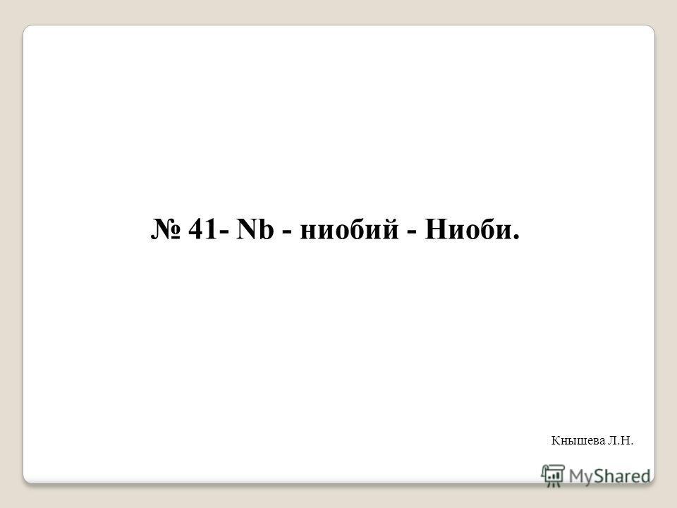 41- Nb - ниобий - Ниоби. Кнышева Л.Н.