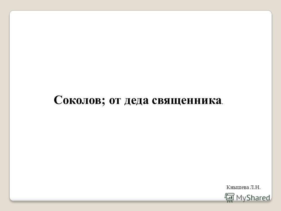Соколов; от деда священника. Кнышева Л.Н.
